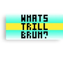 Whats trill bruh? Canvas Print