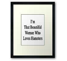 I'm That Beautiful Woman Who Loves Hamsters Framed Print
