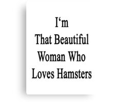 I'm That Beautiful Woman Who Loves Hamsters Canvas Print
