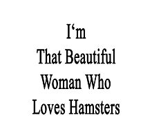 I'm That Beautiful Woman Who Loves Hamsters Photographic Print