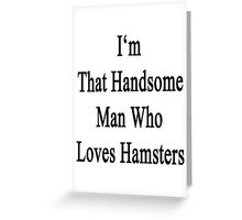 I'm That Handsome Man Who Loves Hamsters Greeting Card