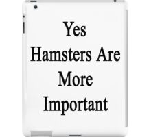 Yes Hamsters Are More Important iPad Case/Skin