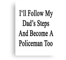 I'll Follow My Dad's Steps And Become A Policeman Too  Canvas Print