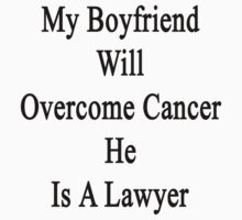 My Boyfriend Will Overcome Cancer He Is A Lawyer  by supernova23