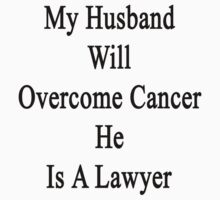 My Husband Will Overcome Cancer He Is A Lawyer  by supernova23