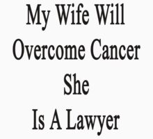 My Wife Will Overcome Cancer She Is A Lawyer  by supernova23