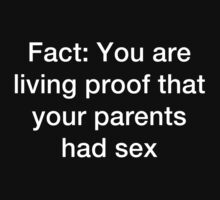 You are living proof of your parents having sex. by vennybunny