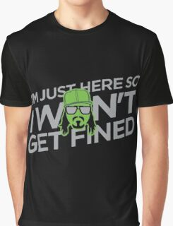 I'm Just Here So I Don't Get Fined Graphic T-Shirt