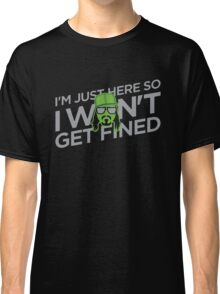 I'm Just Here So I Don't Get Fined Classic T-Shirt