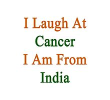 I Laugh At Cancer I Am From India  Photographic Print