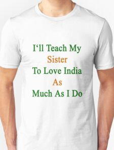 I'll Teach My Sister To Love India As Much As I Do  Unisex T-Shirt