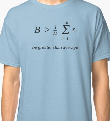 Be greater than average Classic T-Shirt