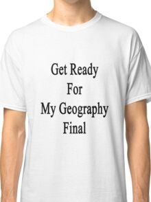 Get Ready For Geography Final  Classic T-Shirt