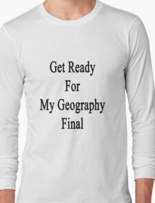 Get Ready For Geography Final  Long Sleeve T-Shirt