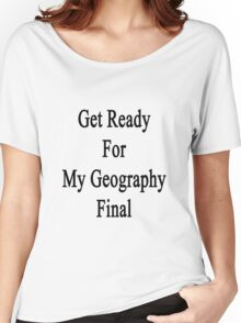 Get Ready For Geography Final  Women's Relaxed Fit T-Shirt