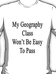 My Geography Class Won't Be Easy To Pass  T-Shirt
