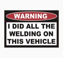 Warning I did all the welding on this vehicle Shirts Stickers Poster Pillows Phone Tablet Cases by 8675309