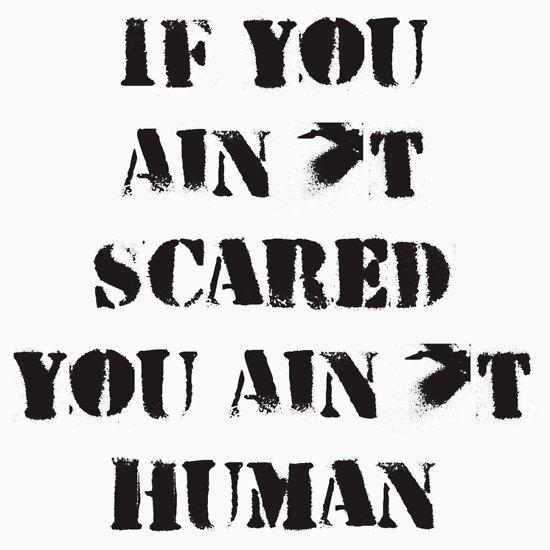 """If You Ain't Scared, You Ain't Human"" T-Shirts & Hoodies ..."