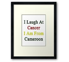 I Laugh At Cancer I Am From Cameroon Framed Print