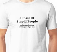 I Piss Off Stupid People, and you're looking a little upset right now Unisex T-Shirt