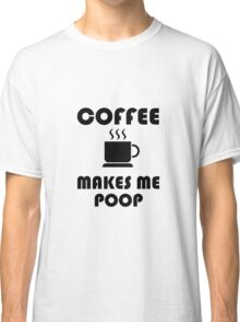 Coffee Makes Me Poop Classic T-Shirt