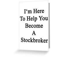 I'm Here To Help You Become A Stockbroker  Greeting Card