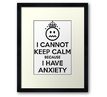 I Cannot Keep Calm Because I Have Anxiety Framed Print