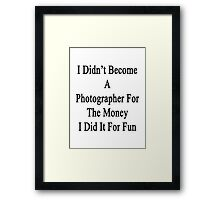 I Didn't Become A Photographer For The Money I Did It For Fun Framed Print