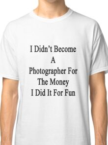 I Didn't Become A Photographer For The Money I Did It For Fun Classic T-Shirt