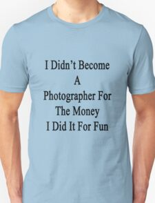 I Didn't Become A Photographer For The Money I Did It For Fun T-Shirt