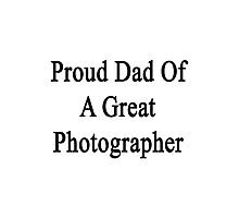 Proud Dad Of A Great Photographer  Photographic Print