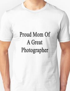Proud Mom Of A Great Photographer  Unisex T-Shirt