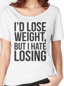 I'd Lose Weight, But I Hate Losing Women's Relaxed Fit T-Shirt