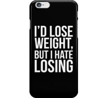 I'd Lose Weight, But I Hate Losing iPhone Case/Skin