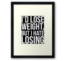 I'd Lose Weight, But I Hate Losing Framed Print