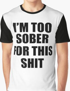 I'M TOO SOBER FOR THIS SHIT  Graphic T-Shirt