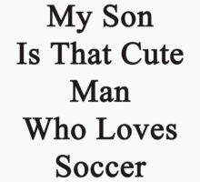 My Son Is That Cute Man Who Loves Soccer  by supernova23