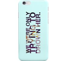 We Were Only Trying to Drown Her (Tank friendly placement and color cases) iPhone Case/Skin
