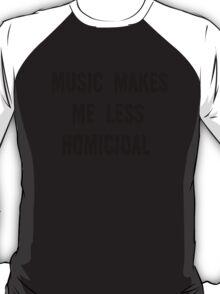 Music makes me less homicidal T-Shirt