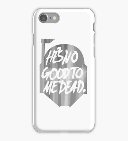 He's no good to me dead. iPhone Case/Skin
