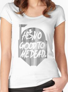 He's no good to me dead. Women's Fitted Scoop T-Shirt