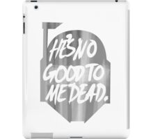 He's no good to me dead. iPad Case/Skin