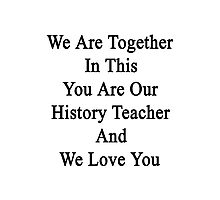 We Are Together In This You Are Our History Teacher And We Love You Photographic Print
