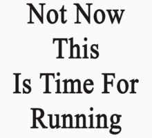 Not Now This Is Time For Running  by supernova23