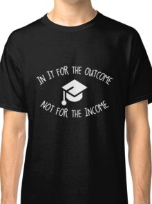 In it for the Outcome not for the Income Classic T-Shirt