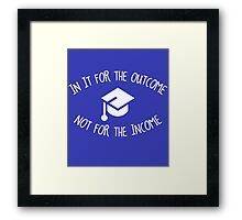 In it for the Outcome not for the Income Framed Print