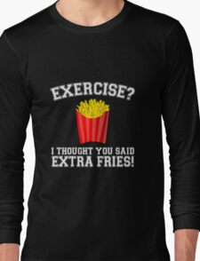 Exercise? I Thought You Said Extra Fries - Funny Unique T-Shirt Best Gift For Men And Women Long Sleeve T-Shirt