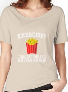 Exercise? I Thought You Said Extra Fries - Funny Unique T-Shirt Best Gift For Men And Women Women's Relaxed Fit T-Shirt
