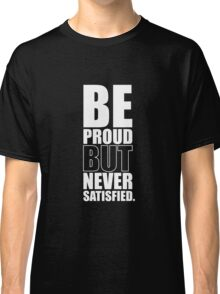 Be Proud But Never Satisfied - Gym Motivational Quotes Classic T-Shirt