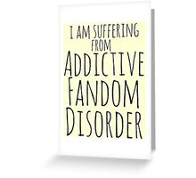 i am suffering from ADDICTIVE FANDOM DISORDER Greeting Card